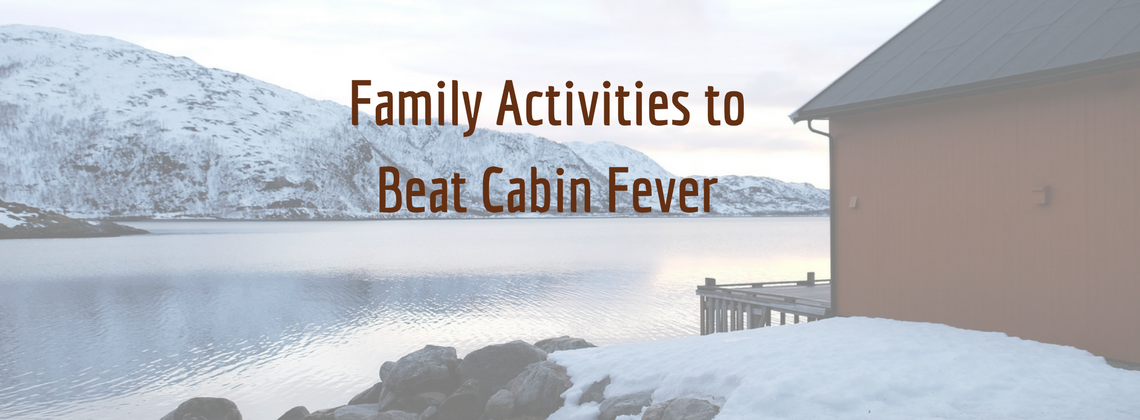Family Activities to Beat Cabin Fever